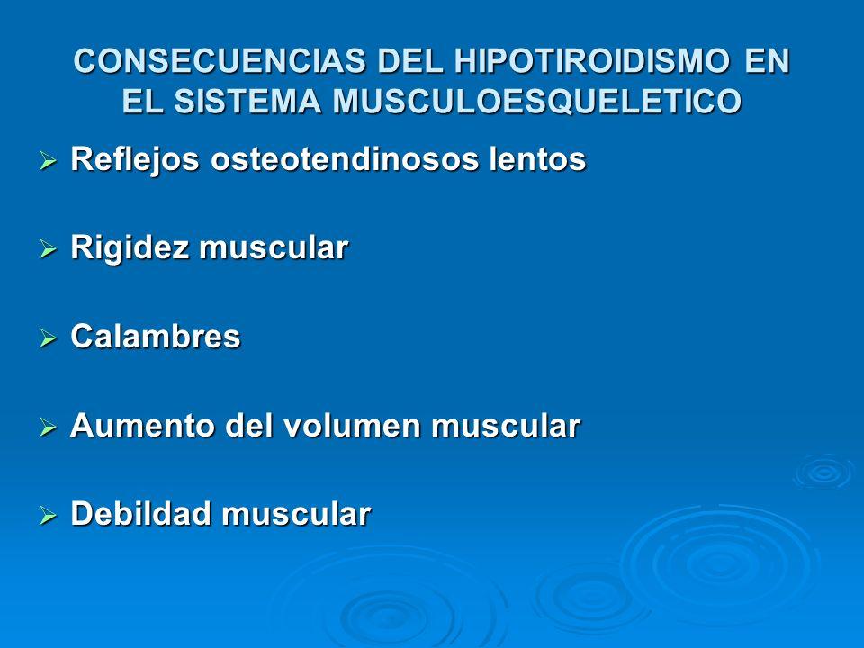 CONSECUENCIAS DEL HIPOTIROIDISMO EN EL SISTEMA MUSCULOESQUELETICO Reflejos osteotendinosos lentos Reflejos osteotendinosos lentos Rigidez muscular Rig