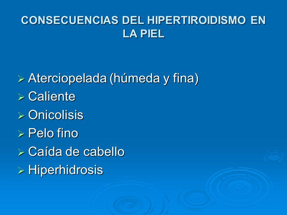 CONSECUENCIAS DEL HIPERTIROIDISMO EN LA PIEL Aterciopelada (húmeda y fina) Aterciopelada (húmeda y fina) Caliente Caliente Onicolisis Onicolisis Pelo