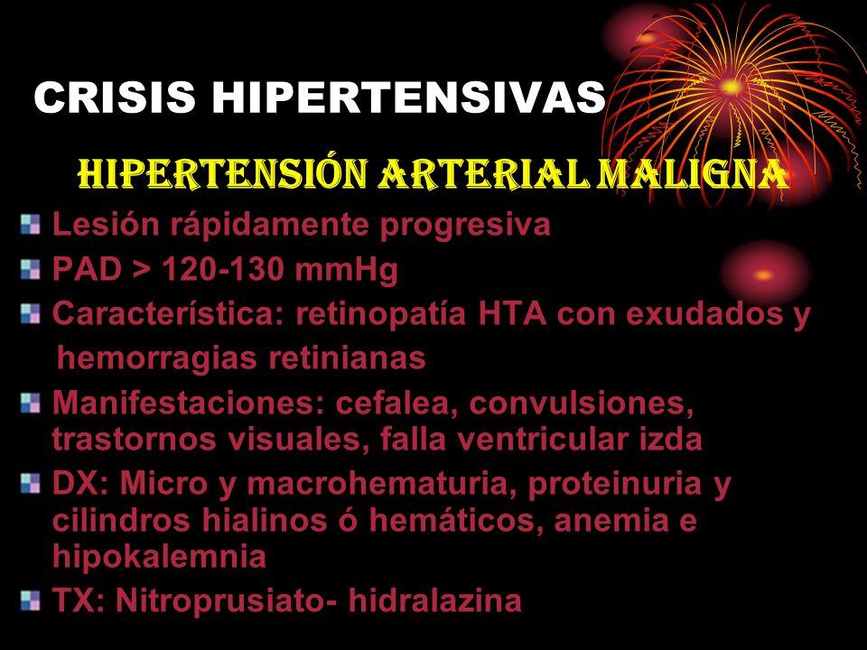 CRISIS HIPERTENSIVAS HIPERTENSIÓN ARTERIAL MALIGNA Lesión rápidamente progresiva PAD > 120-130 mmHg Característica: retinopatía HTA con exudados y hem