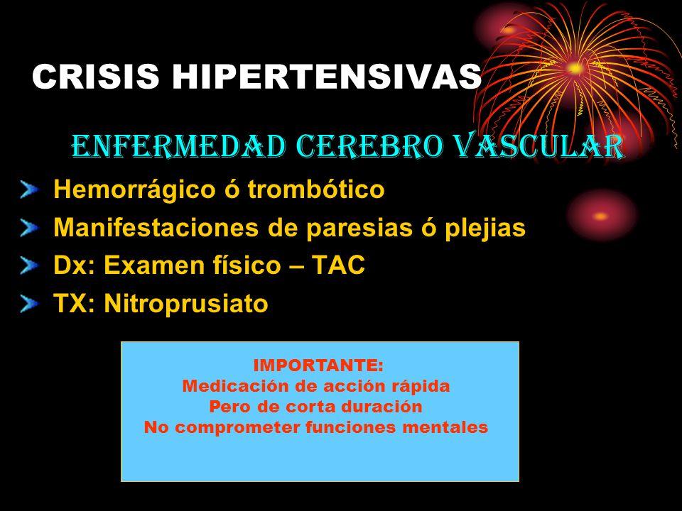 CRISIS HIPERTENSIVAS ENFERMEDAD CEREBRO VASCULAR Hemorrágico ó trombótico Manifestaciones de paresias ó plejias Dx: Examen físico – TAC TX: Nitroprusi