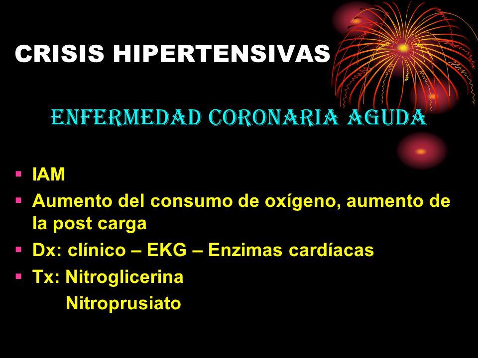 CRISIS HIPERTENSIVAS ENFERMEDAD CORONARIA AGUDA IAM Aumento del consumo de oxígeno, aumento de la post carga Dx: clínico – EKG – Enzimas cardíacas Tx: