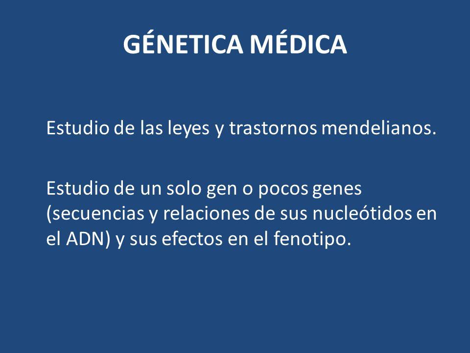 GÉNETICA MÉDICA Estudio de las leyes y trastornos mendelianos. Estudio de un solo gen o pocos genes (secuencias y relaciones de sus nucleótidos en el