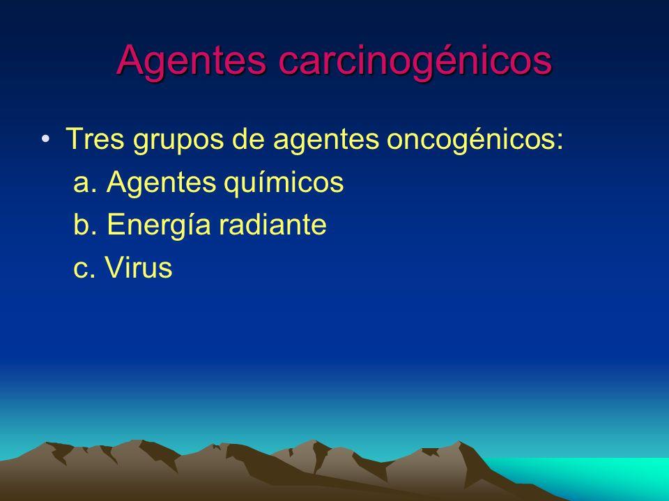 Agentes carcinogénicos Tres grupos de agentes oncogénicos: a. Agentes químicos b. Energía radiante c. Virus