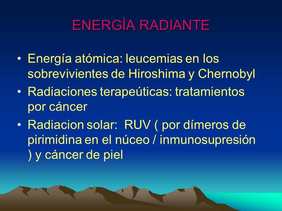 ENERGÍA RADIANTE Energía atómica: leucemias en los sobrevivientes de Hiroshima y Chernobyl Radiaciones terapeúticas: tratamientos por cáncer Radiacion