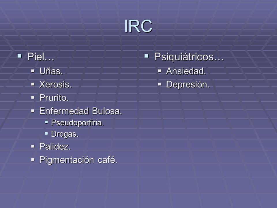 IRC Piel… Piel… Uñas. Uñas. Xerosis. Xerosis. Prurito. Prurito. Enfermedad Bulosa. Enfermedad Bulosa. Pseudoporfiria. Pseudoporfiria. Drogas. Drogas.