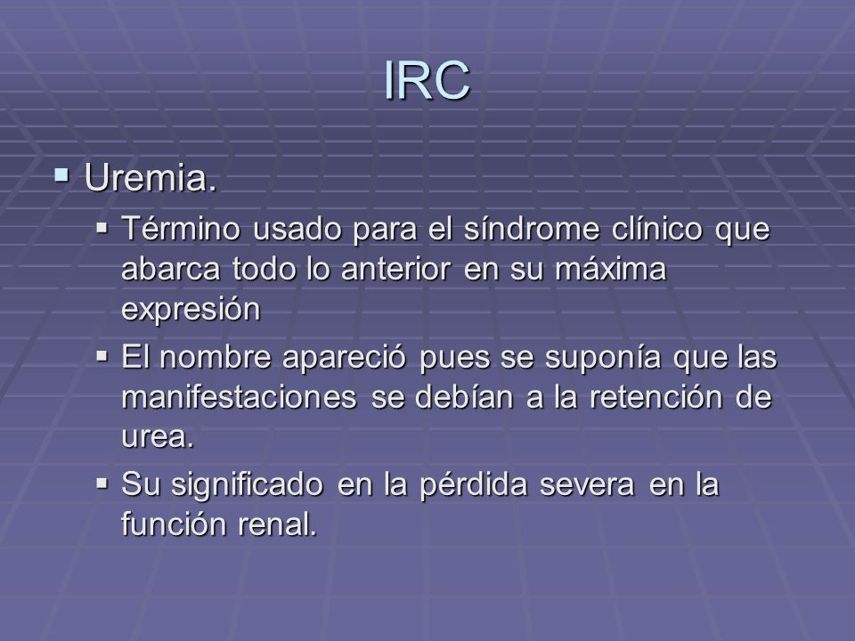 IRC Uremia. Uremia. Término usado para el síndrome clínico que abarca todo lo anterior en su máxima expresión Término usado para el síndrome clínico q