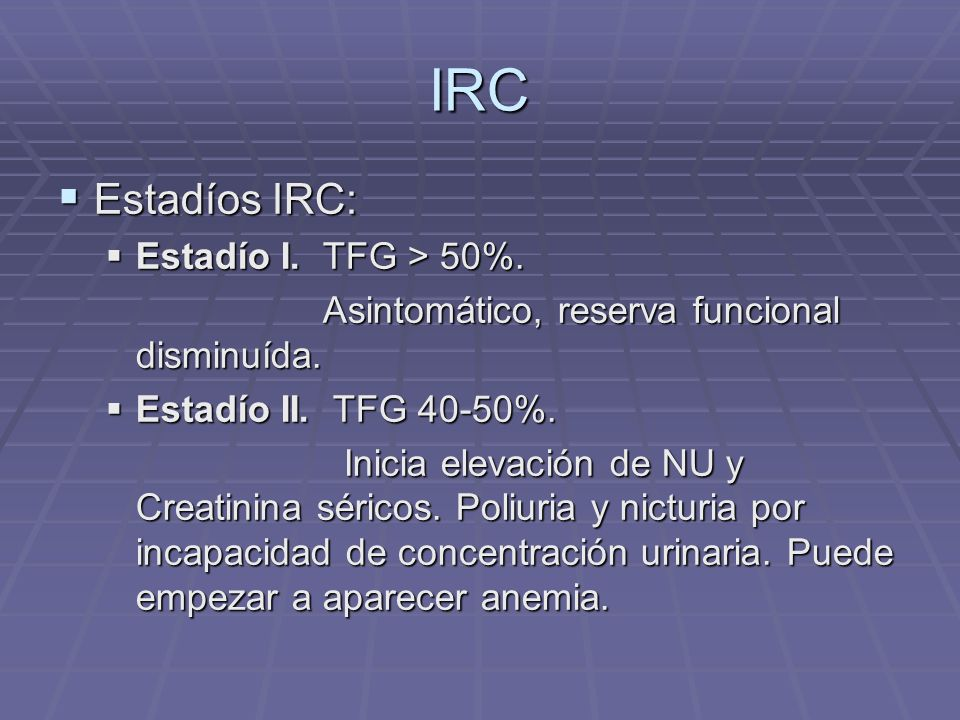 IRC Estadíos IRC: Estadíos IRC: Estadío I. TFG > 50%. Estadío I. TFG > 50%. Asintomático, reserva funcional disminuída. Asintomático, reserva funciona