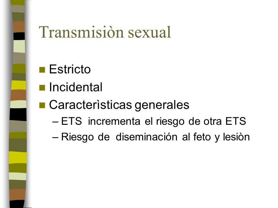 Transmisiòn sexual Estricto Incidental Caracterìsticas generales –ETS incrementa el riesgo de otra ETS –Riesgo de diseminación al feto y lesiòn