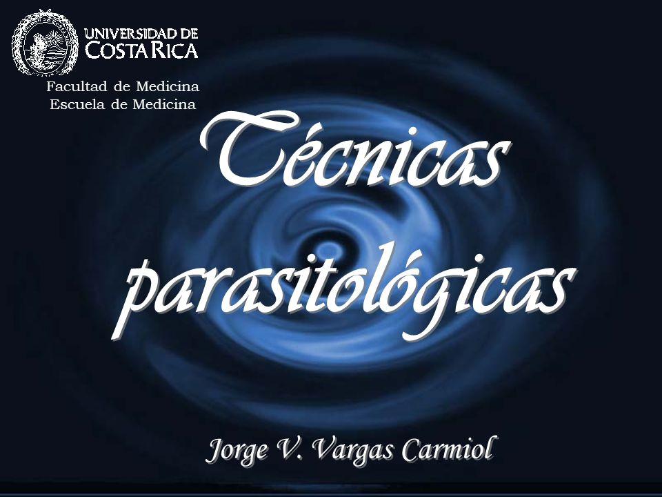 Técnicas parasitológicas Jorge V. Vargas Carmiol Facultad de Medicina Escuela de Medicina
