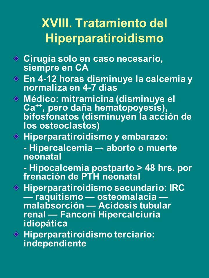 XVIII. Tratamiento del Hiperparatiroidismo Cirugía solo en caso necesario, siempre en CA En 4-12 horas disminuye la calcemia y normaliza en 4-7 días M