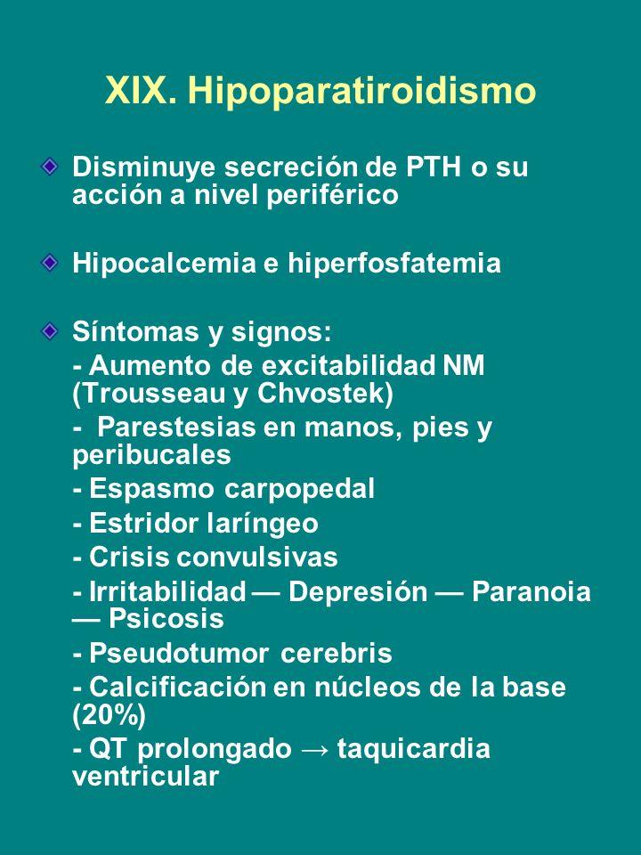 XIX. Hipoparatiroidismo Disminuye secreción de PTH o su acción a nivel periférico Hipocalcemia e hiperfosfatemia Síntomas y signos: - Aumento de excit