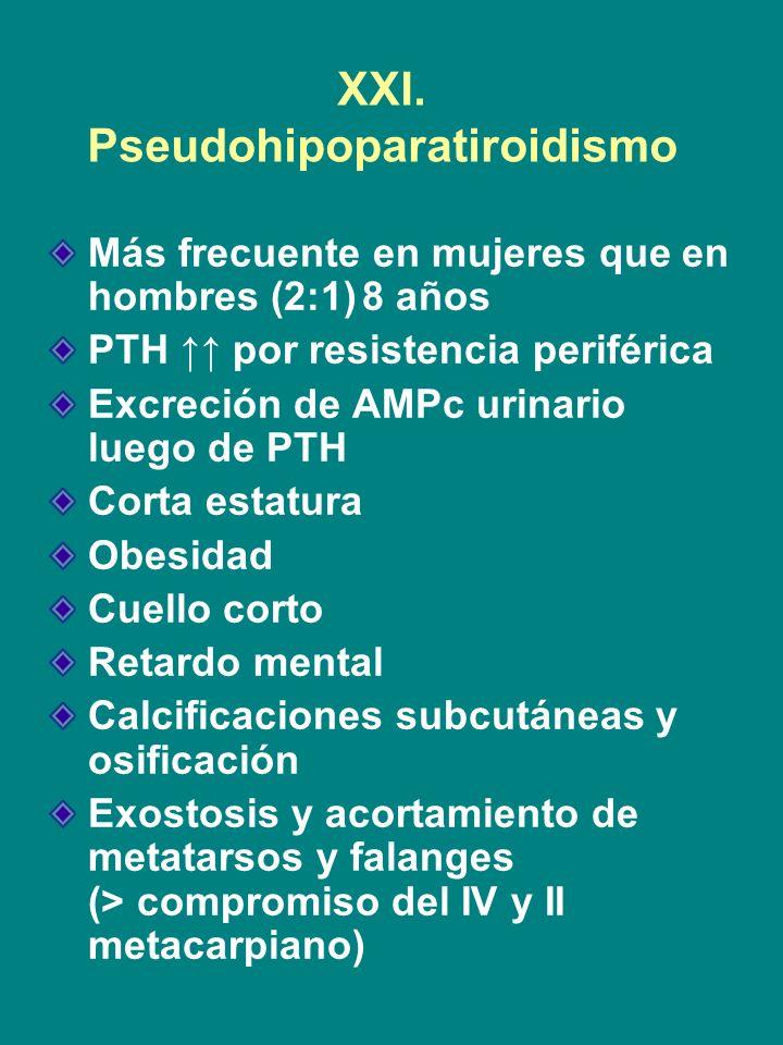 XXI. Pseudohipoparatiroidismo Más frecuente en mujeres que en hombres (2:1)8 años PTH por resistencia periférica Excreción de AMPc urinario luego de P