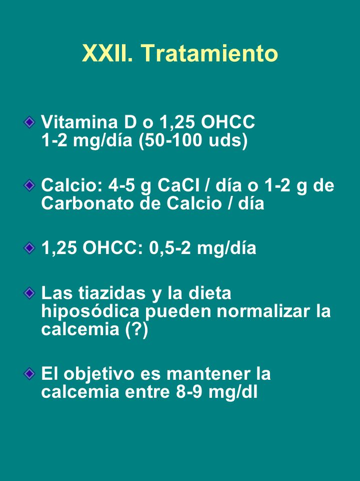 XXII. Tratamiento Vitamina D o 1,25 OHCC 1-2 mg/día (50-100 uds) Calcio: 4-5 g CaCI / día o 1-2 g de Carbonato de Calcio / día 1,25 OHCC: 0,5-2 mg/día