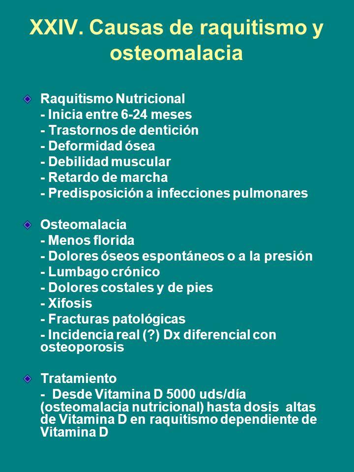 XXIV. Causas de raquitismo y osteomalacia Raquitismo Nutricional - Inicia entre 6-24 meses - Trastornos de dentición - Deformidad ósea - Debilidad mus