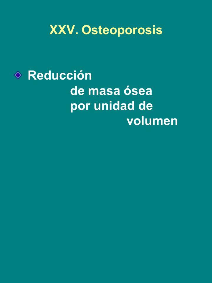 XXV. Osteoporosis Reducción de masa ósea por unidad de volumen