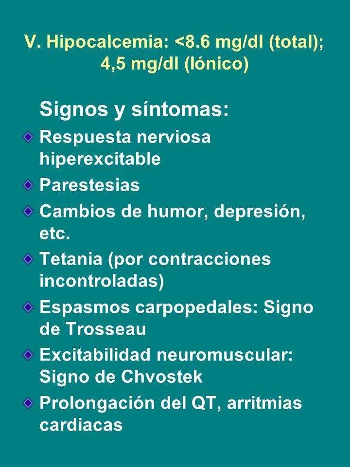 V. Hipocalcemia: <8.6 mg/dl (total); 4,5 mg/dl (Iónico) Signos y síntomas: Respuesta nerviosa hiperexcitable Parestesias Cambios de humor, depresión,