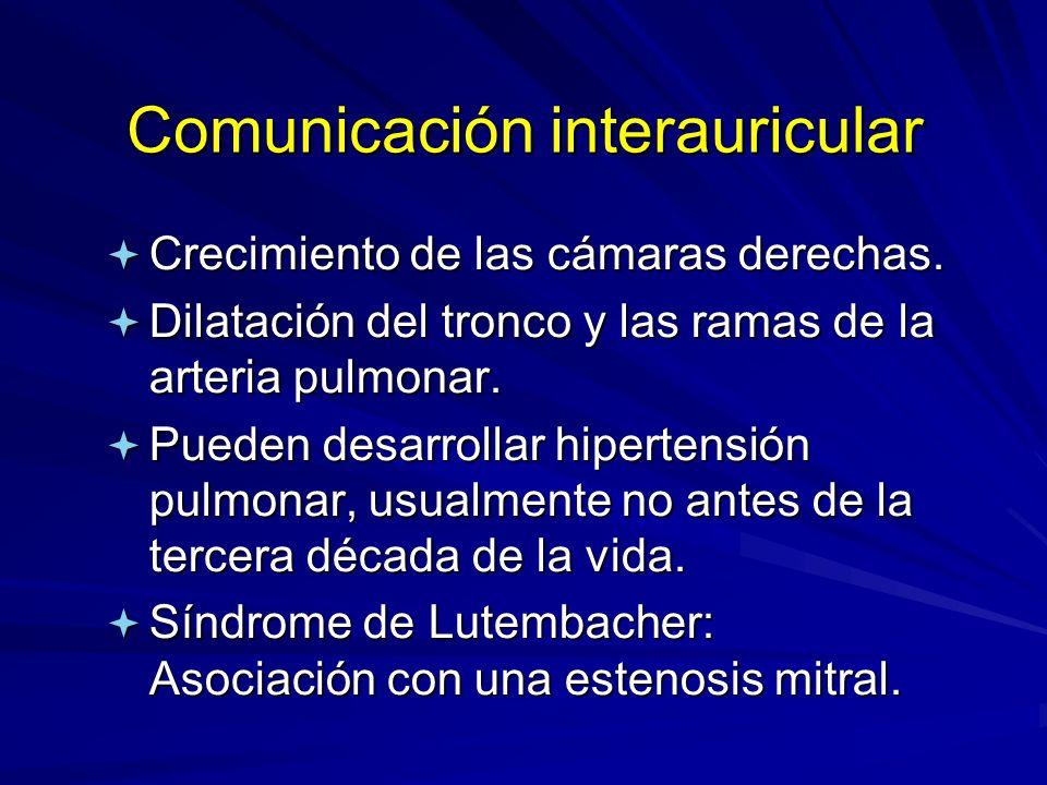 Comunicación interauricular ª Crecimiento de las cámaras derechas. ª Dilatación del tronco y las ramas de la arteria pulmonar. ª Pueden desarrollar hi