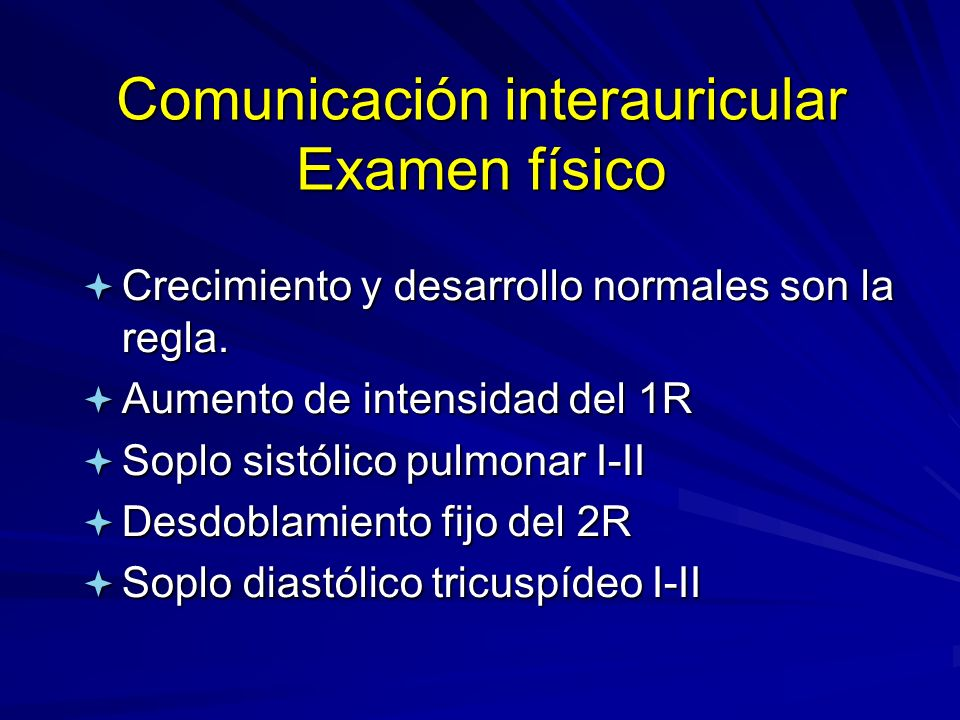 Comunicación interauricular Examen físico ª Crecimiento y desarrollo normales son la regla. ª Aumento de intensidad del 1R ª Soplo sistólico pulmonar