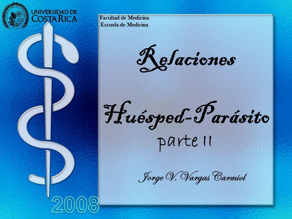 Relaciones Huésped-Parásito parte II Jorge V. Vargas Carmiol Facultad de Medicina Escuela de Medicina