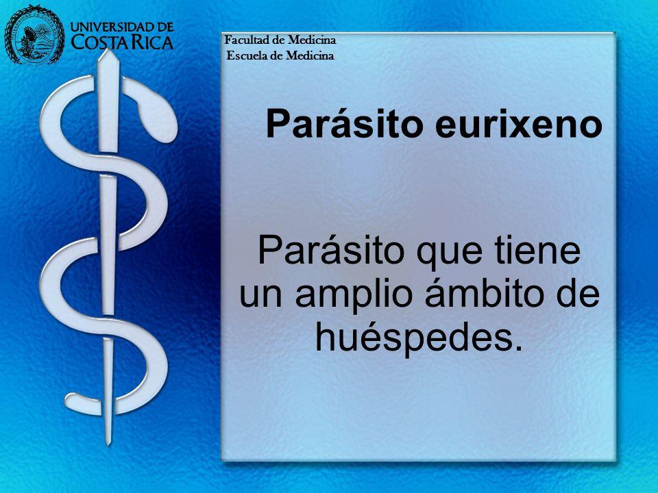 Parásito eurixeno Parásito que tiene un amplio ámbito de huéspedes. Facultad de Medicina Escuela de Medicina