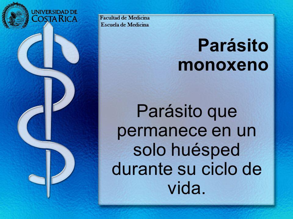 Parásito monoxeno Parásito que permanece en un solo huésped durante su ciclo de vida. Facultad de Medicina Escuela de Medicina