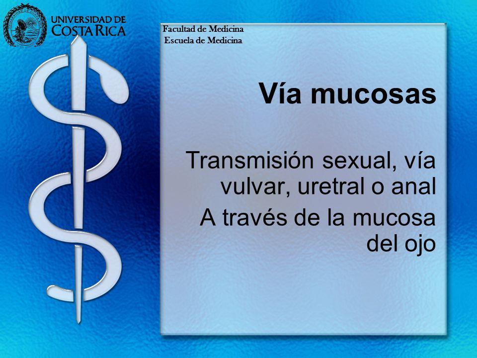 Vía mucosas Transmisión sexual, vía vulvar, uretral o anal A través de la mucosa del ojo Facultad de Medicina Escuela de Medicina