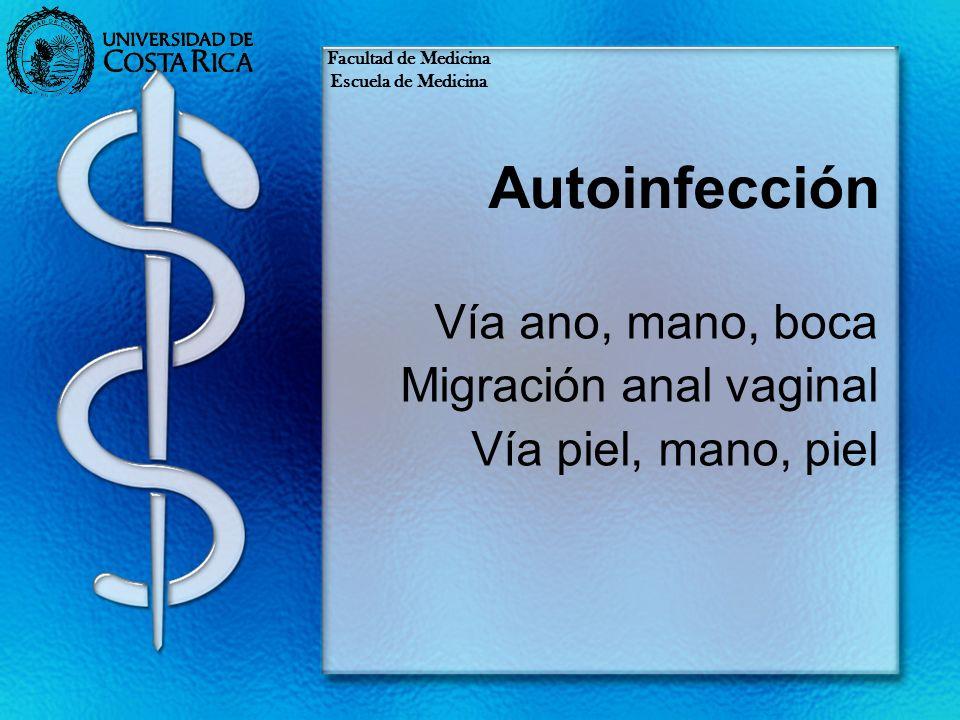 Autoinfección Vía ano, mano, boca Migración anal vaginal Vía piel, mano, piel Facultad de Medicina Escuela de Medicina