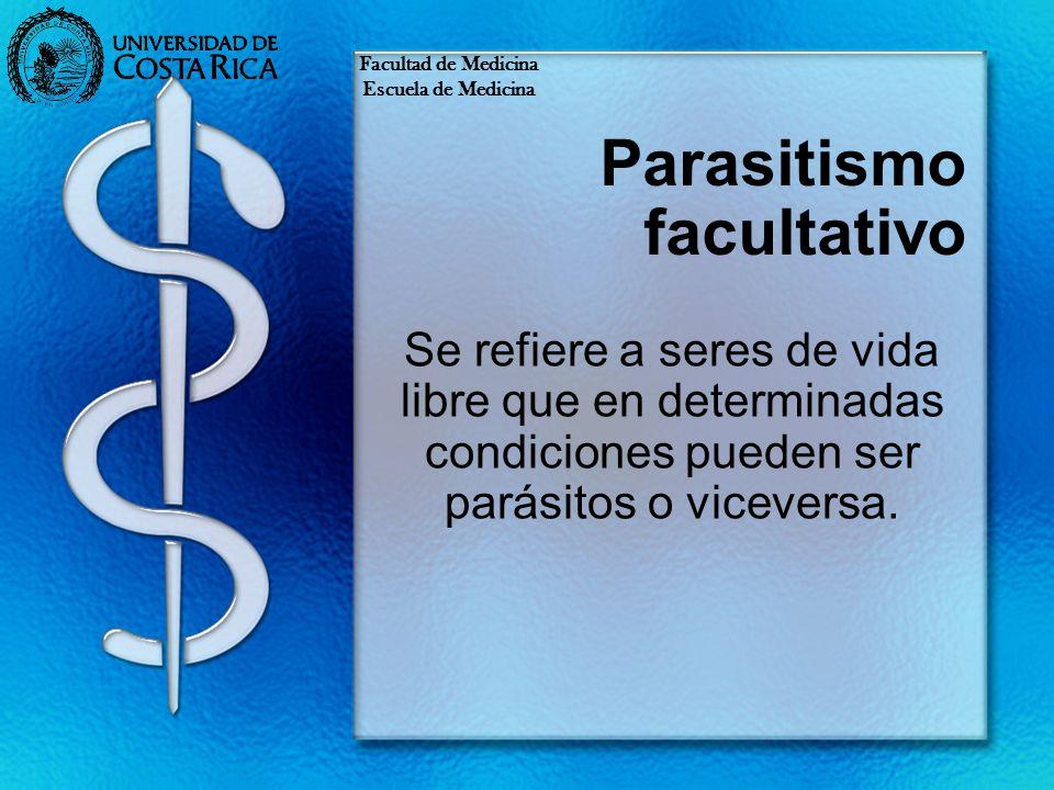 Parasitismo facultativo Se refiere a seres de vida libre que en determinadas condiciones pueden ser parásitos o viceversa. Facultad de Medicina Escuel