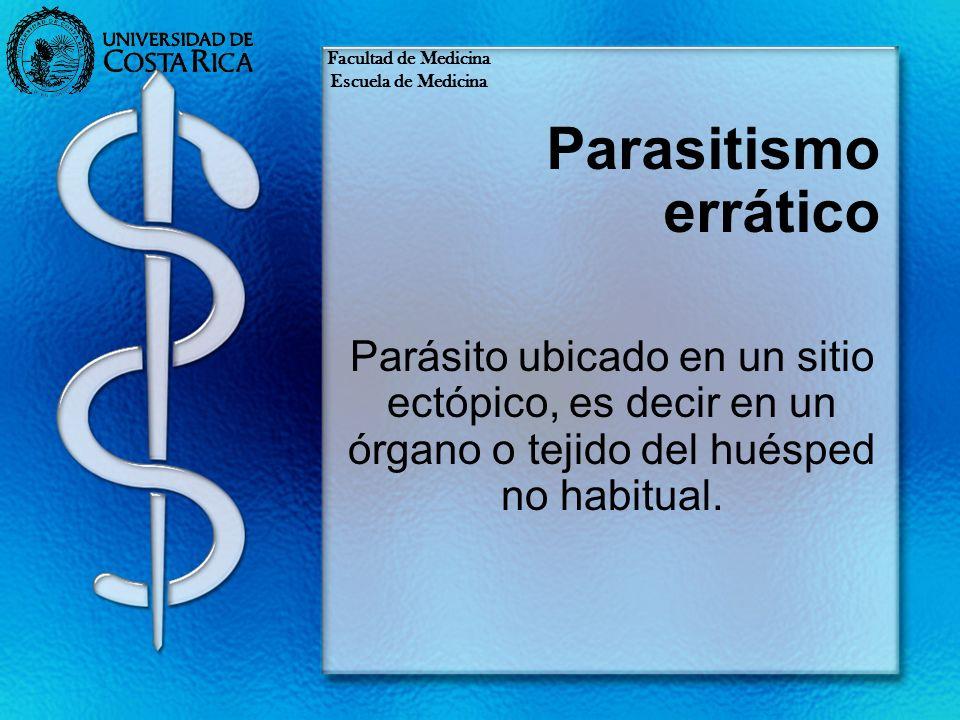 Parasitismo errático Parásito ubicado en un sitio ectópico, es decir en un órgano o tejido del huésped no habitual. Facultad de Medicina Escuela de Me