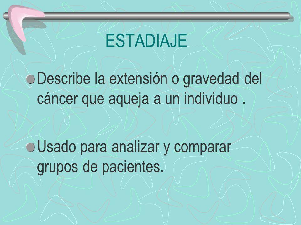 ESTADIAJE Describe la extensión o gravedad del cáncer que aqueja a un individuo. Usado para analizar y comparar grupos de pacientes.