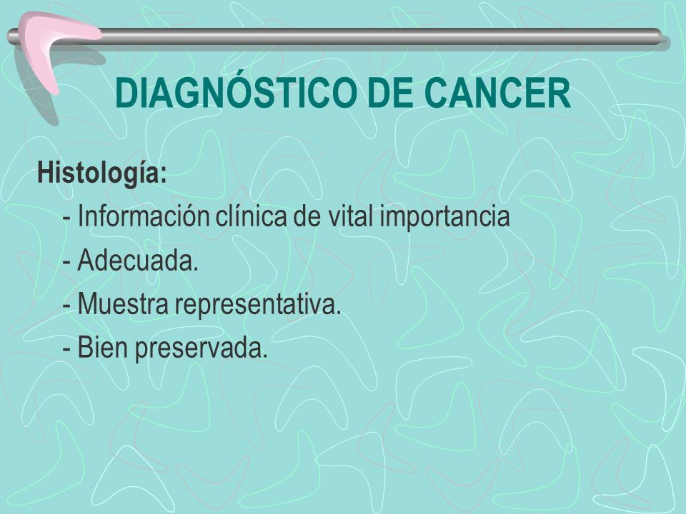 DIAGNÓSTICO DE CANCER Histología: - Información clínica de vital importancia - Adecuada. - Muestra representativa. - Bien preservada.