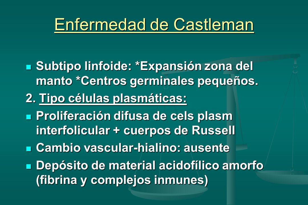 Enfermedad de Castleman Subtipo linfoide: *Expansión zona del manto *Centros germinales pequeños. Subtipo linfoide: *Expansión zona del manto *Centros