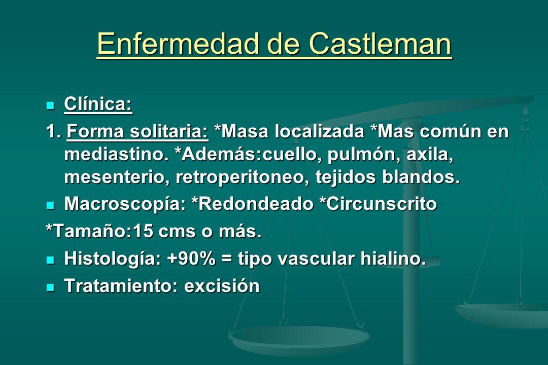 Enfermedad de Castleman Clínica: Clínica: 1. Forma solitaria: *Masa localizada *Mas común en mediastino. *Además:cuello, pulmón, axila, mesenterio, re
