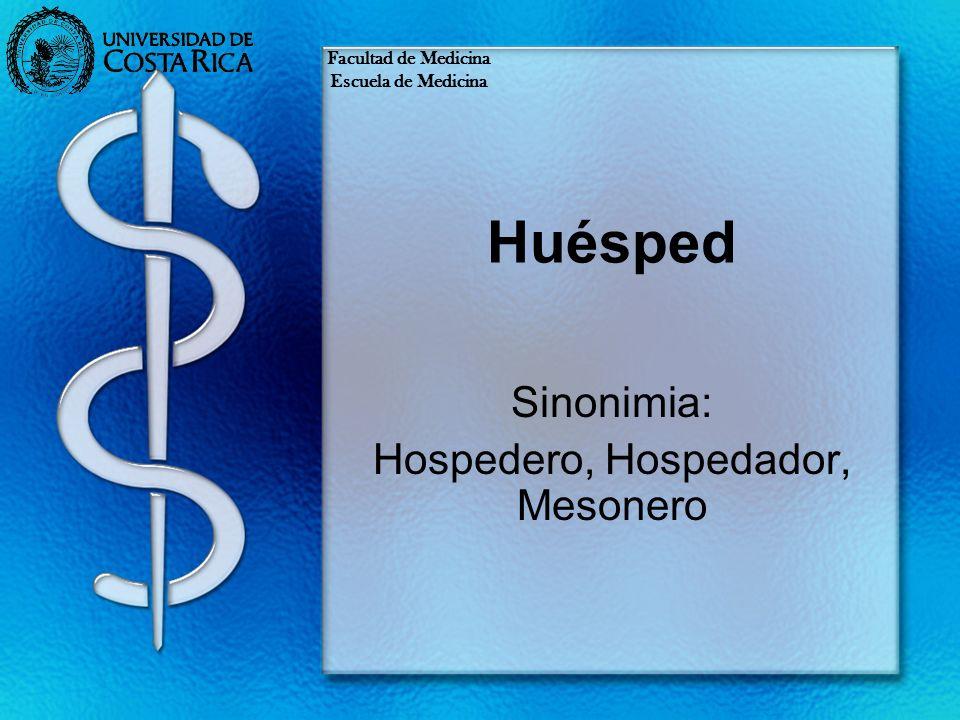 Huésped Sinonimia: Hospedero, Hospedador, Mesonero Facultad de Medicina Escuela de Medicina
