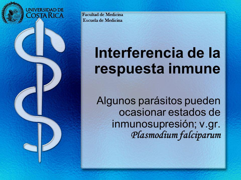 Interferencia de la respuesta inmune Algunos parásitos pueden ocasionar estados de inmunosupresión; v.gr. Plasmodium falciparum Facultad de Medicina E
