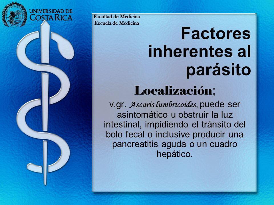 Factores inherentes al parásito Localización ; v.gr. Ascaris lumbricoides, puede ser asintomático u obstruir la luz intestinal, impidiendo el tránsito