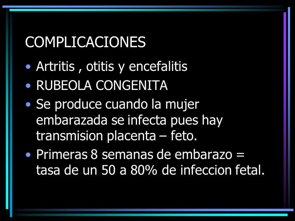 COMPLICACIONES Artritis, otitis y encefalitis RUBEOLA CONGENITA Se produce cuando la mujer embarazada se infecta pues hay transmision placenta – feto.