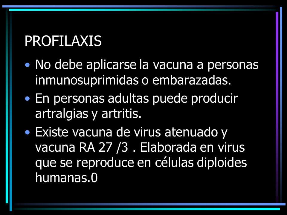 PROFILAXIS No debe aplicarse la vacuna a personas inmunosuprimidas o embarazadas. En personas adultas puede producir artralgias y artritis. Existe vac