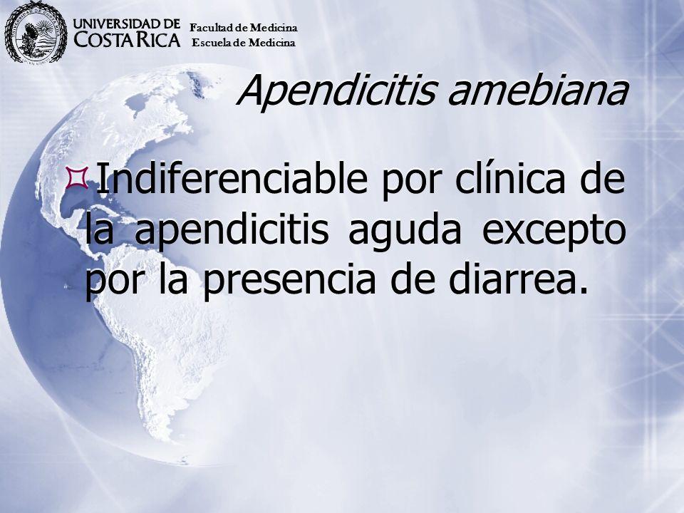 Apendicitis amebiana Indiferenciable por clínica de la apendicitis aguda excepto por la presencia de diarrea. Facultad de Medicina Escuela de Medicina