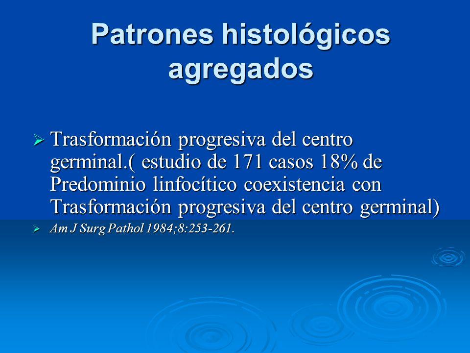 Patrones histológicos agregados Trasformación progresiva del centro germinal.( estudio de 171 casos 18% de Predominio linfocítico coexistencia con Tra