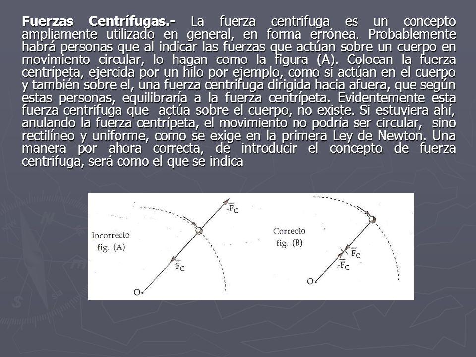 Fuerzas Centrífugas.- La fuerza centrifuga es un concepto ampliamente utilizado en general, en forma errónea. Probablemente habrá personas que al indi
