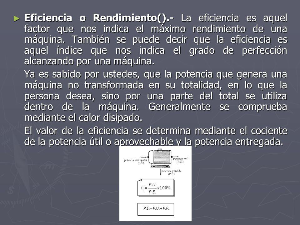 Eficiencia o Rendimiento().- La eficiencia es aquel factor que nos indica el máximo rendimiento de una máquina. También se puede decir que la eficienc