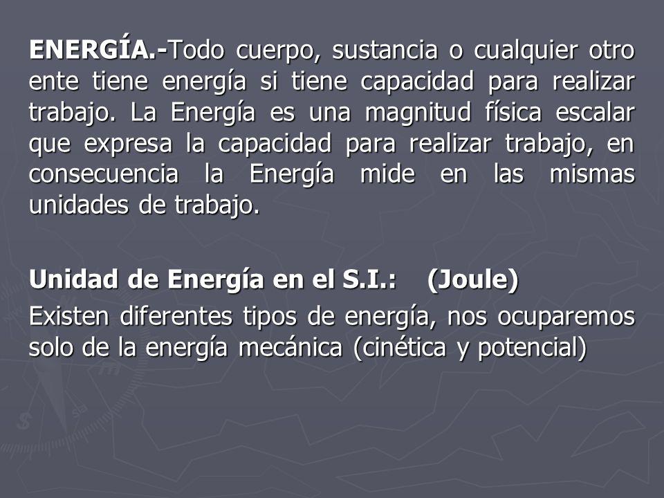 ENERGÍA.-Todo cuerpo, sustancia o cualquier otro ente tiene energía si tiene capacidad para realizar trabajo. La Energía es una magnitud física escala