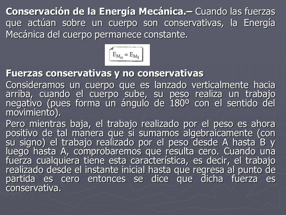 Conservación de la Energía Mecánica.– Cuando las fuerzas que actúan sobre un cuerpo son conservativas, la Energía Mecánica del cuerpo permanece consta