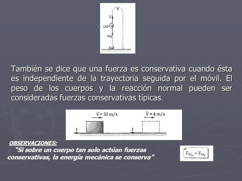También se dice que una fuerza es conservativa cuando ésta es independiente de la trayectoria seguida por el móvil. El peso de los cuerpos y la reacci