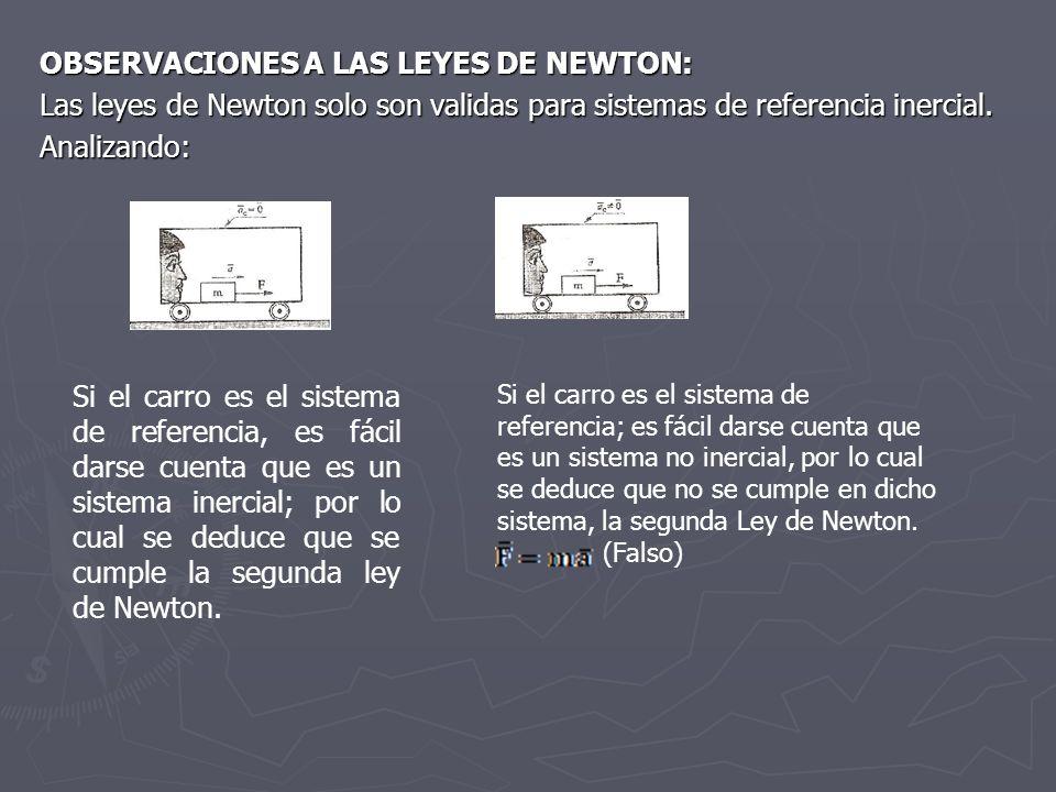 OBSERVACIONES A LAS LEYES DE NEWTON: Las leyes de Newton solo son validas para sistemas de referencia inercial. Analizando: Si el carro es el sistema