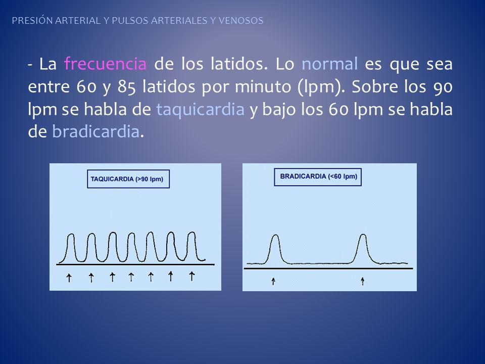 PRESIÓN ARTERIAL Y PULSOS ARTERIALES Y VENOSOS - La frecuencia de los latidos. Lo normal es que sea entre 60 y 85 latidos por minuto (lpm). Sobre los