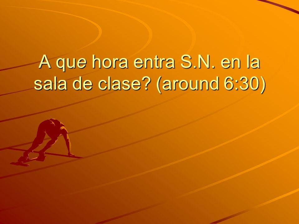 A que hora entra S.N. en la sala de clase? (around 6:30)