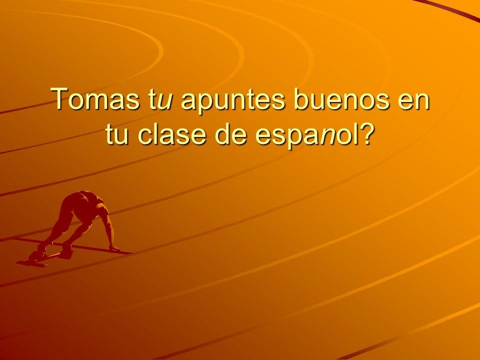 Tomas tu apuntes buenos en tu clase de espanol?