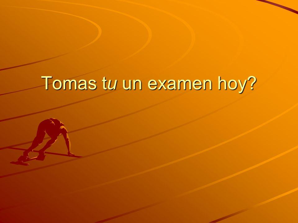 Tomas tu un examen hoy